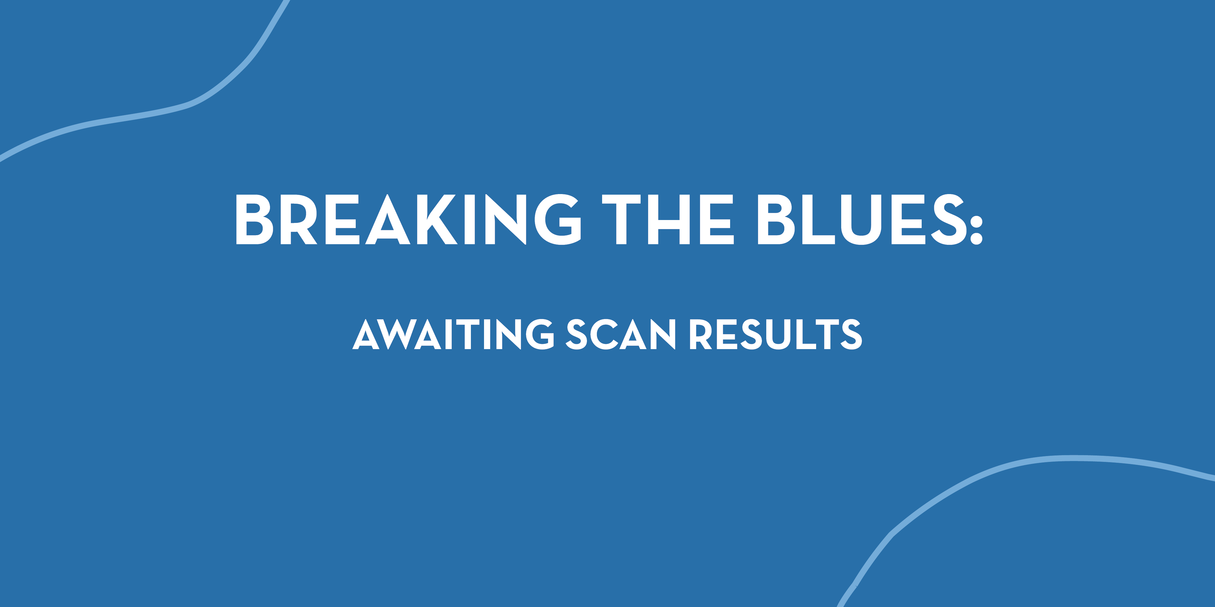 Breaking the Blues: Awaiting Scan Results